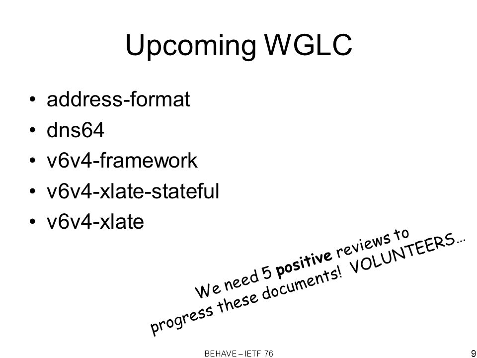 BEHAVE – IETF 76 9 Upcoming WGLC address-format dns64 v6v4-framework v6v4-xlate-stateful v6v4-xlate We need 5 positive reviews to progress these documents.