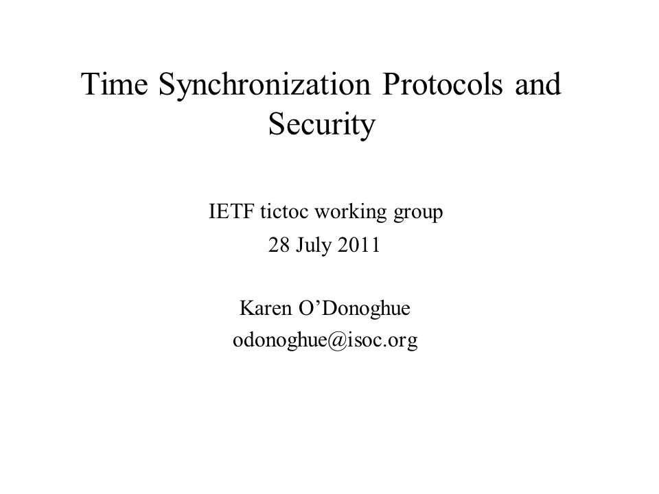 Time Synchronization Protocols and Security IETF tictoc working group 28 July 2011 Karen ODonoghue odonoghue@isoc.org