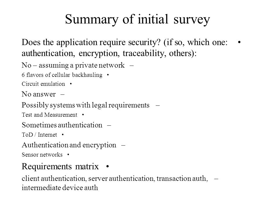 Summary of initial survey Does the application require security? (if so, which one: authentication, encryption, traceability, others): –No – assuming