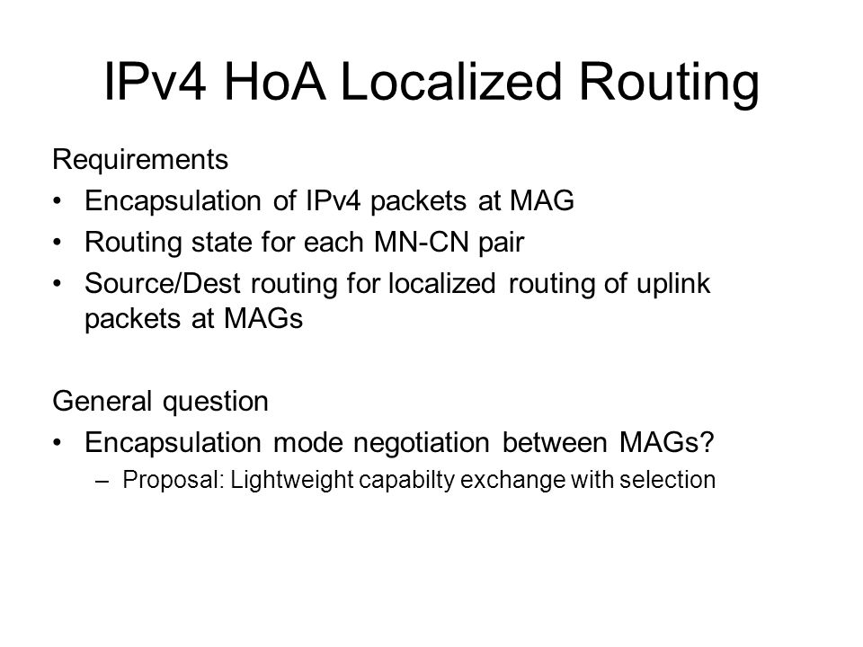 IPv4 HoA Localized Routing Requirements Encapsulation of IPv4 packets at MAG Routing state for each MN-CN pair Source/Dest routing for localized routing of uplink packets at MAGs General question Encapsulation mode negotiation between MAGs.