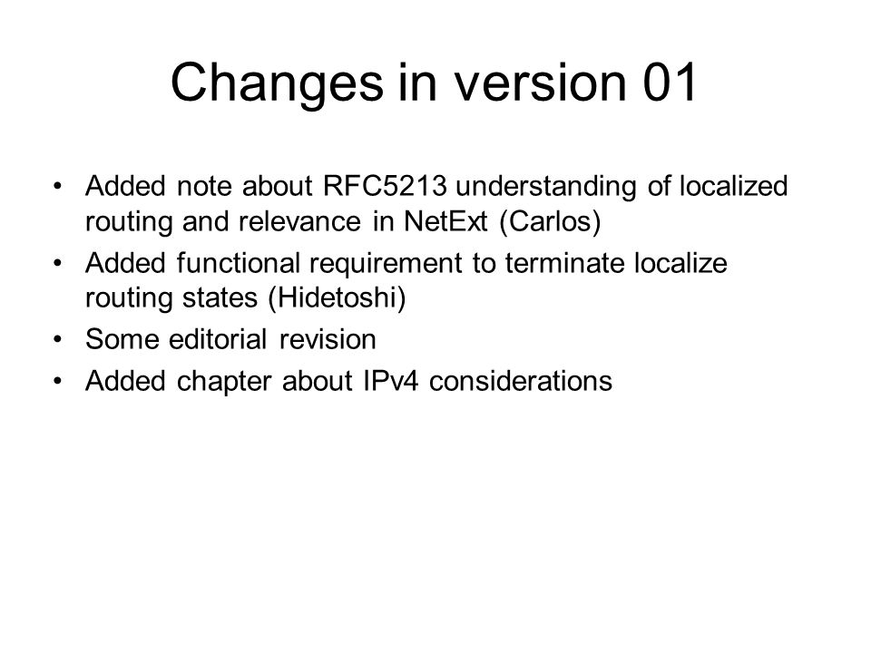 Changes in version 01 Added note about RFC5213 understanding of localized routing and relevance in NetExt (Carlos) Added functional requirement to terminate localize routing states (Hidetoshi) Some editorial revision Added chapter about IPv4 considerations