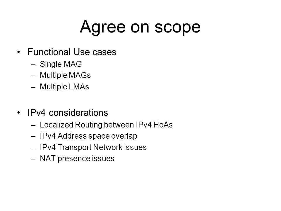 Agree on scope Functional Use cases –Single MAG –Multiple MAGs –Multiple LMAs IPv4 considerations –Localized Routing between IPv4 HoAs –IPv4 Address space overlap –IPv4 Transport Network issues –NAT presence issues