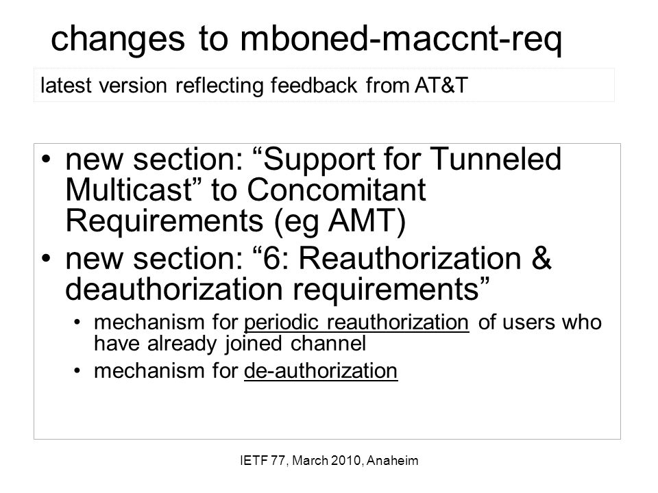 IETF 77, March 2010, Anaheim changes to mboned-maccnt-req new section: Support for Tunneled Multicast to Concomitant Requirements (eg AMT) new section: 6: Reauthorization & deauthorization requirements mechanism for periodic reauthorization of users who have already joined channel mechanism for de-authorization latest version reflecting feedback from AT&T
