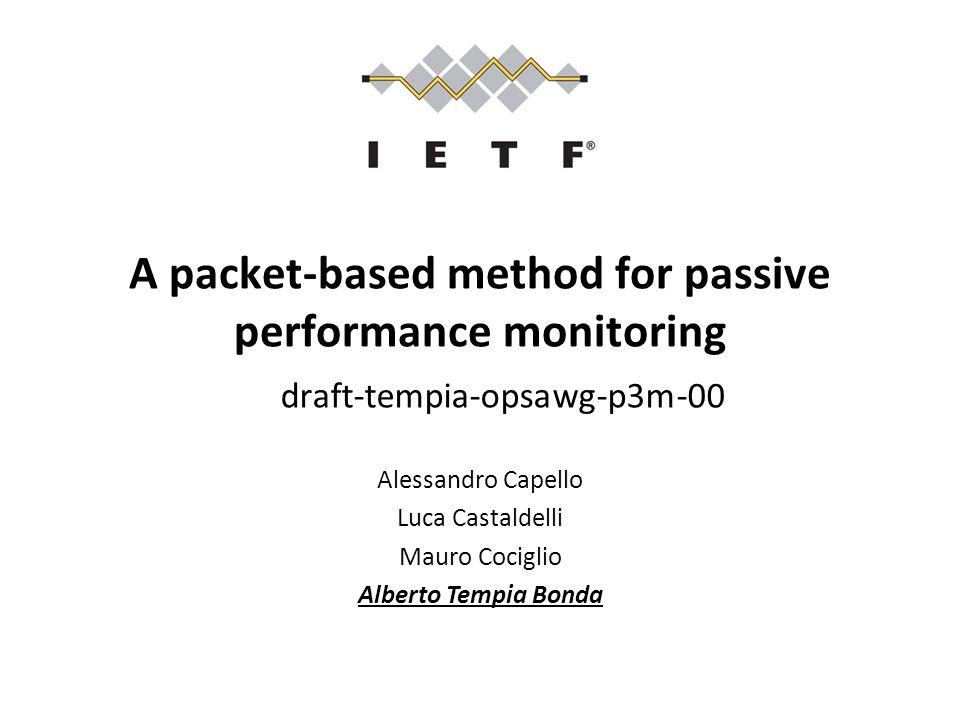 A packet-based method for passive performance monitoring draft-tempia-opsawg-p3m-00 Alessandro Capello Luca Castaldelli Mauro Cociglio Alberto Tempia