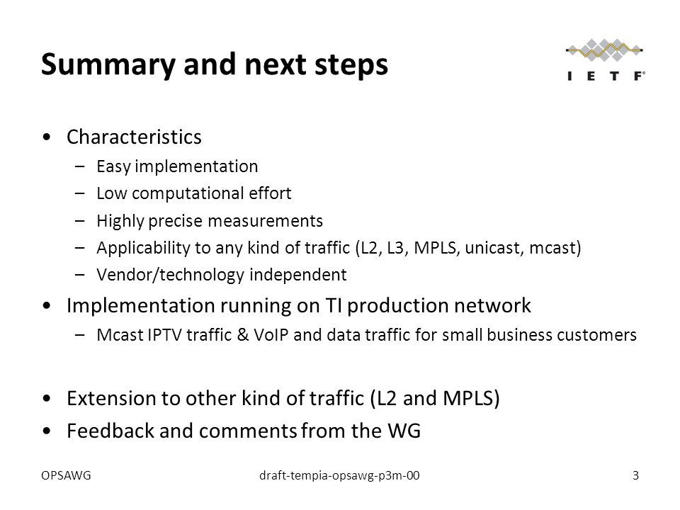 OPSAWGdraft-tempia-opsawg-p3m-003 Summary and next steps Characteristics –Easy implementation –Low computational effort –Highly precise measurements –Applicability to any kind of traffic (L2, L3, MPLS, unicast, mcast) –Vendor/technology independent Implementation running on TI production network –Mcast IPTV traffic & VoIP and data traffic for small business customers Extension to other kind of traffic (L2 and MPLS) Feedback and comments from the WG