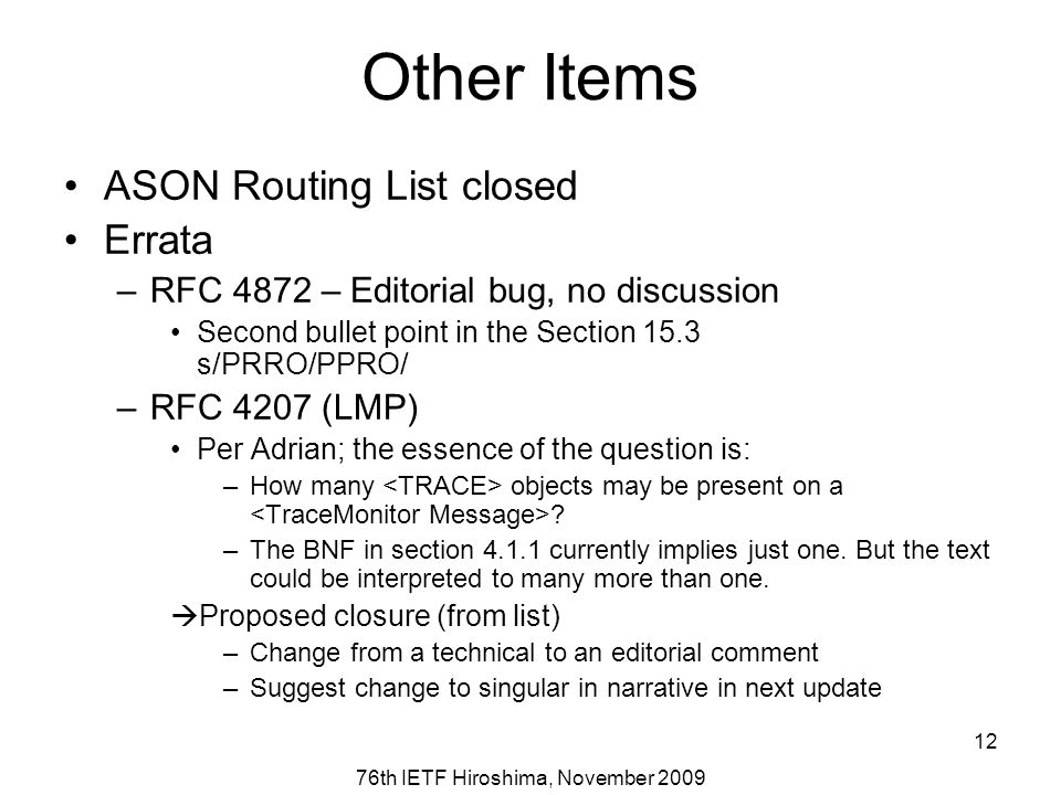 76th IETF Hiroshima, November 2009 12 Other Items ASON Routing List closed Errata –RFC 4872 – Editorial bug, no discussion Second bullet point in the Section 15.3 s/PRRO/PPRO/ –RFC 4207 (LMP) Per Adrian; the essence of the question is: –How many objects may be present on a .