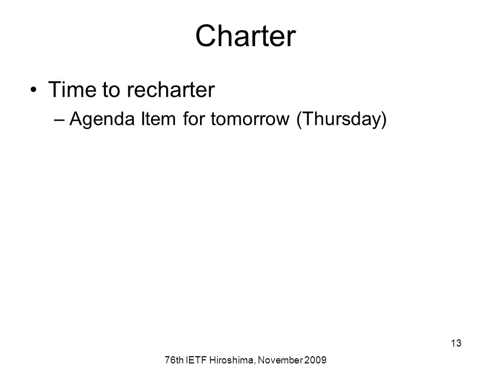 76th IETF Hiroshima, November 2009 13 Charter Time to recharter –Agenda Item for tomorrow (Thursday)