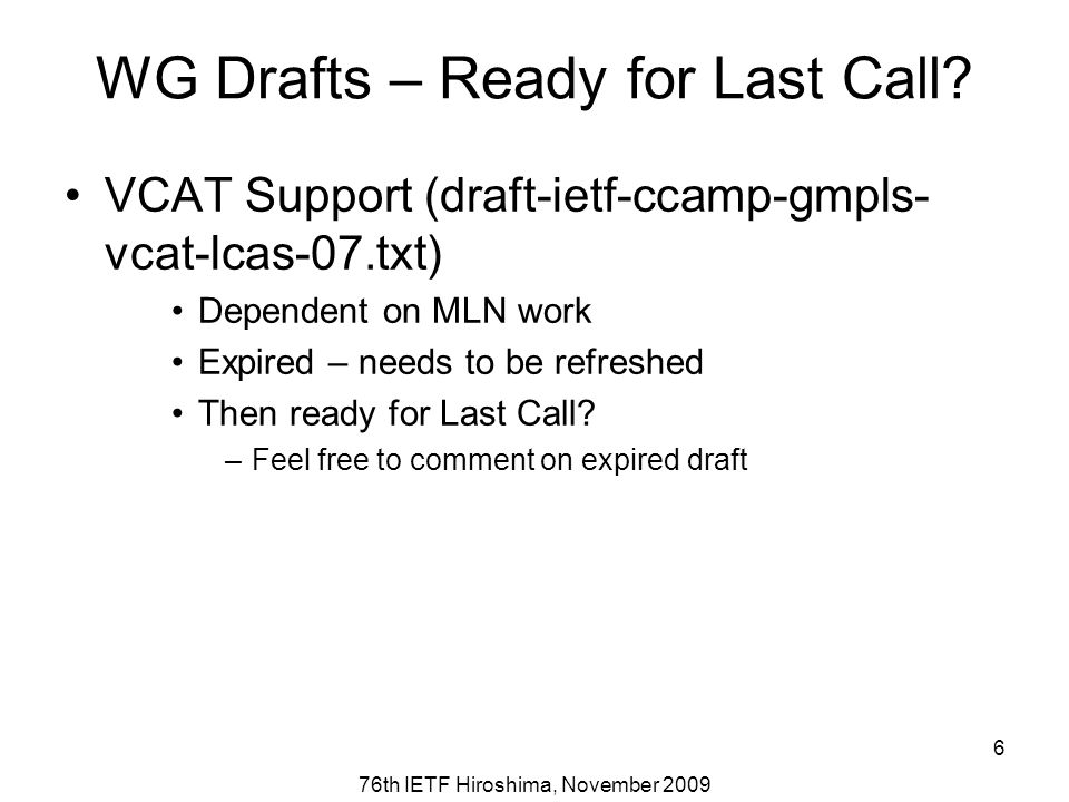 76th IETF Hiroshima, November 2009 6 WG Drafts – Ready for Last Call? VCAT Support (draft-ietf-ccamp-gmpls- vcat-lcas-07.txt) Dependent on MLN work Ex