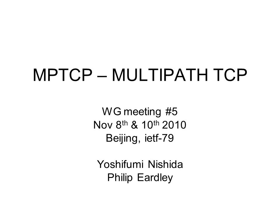 MPTCP – MULTIPATH TCP WG meeting #5 Nov 8 th & 10 th 2010 Beijing, ietf-79 Yoshifumi Nishida Philip Eardley