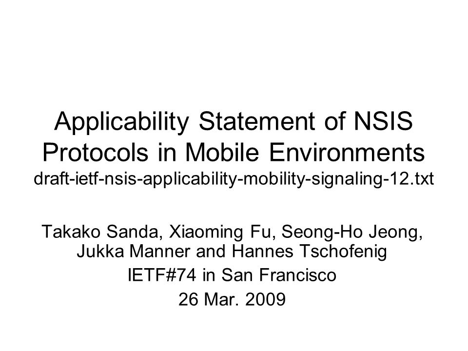 Applicability Statement of NSIS Protocols in Mobile Environments draft-ietf-nsis-applicability-mobility-signaling-12.txt Takako Sanda, Xiaoming Fu, Seong-Ho Jeong, Jukka Manner and Hannes Tschofenig IETF#74 in San Francisco 26 Mar.