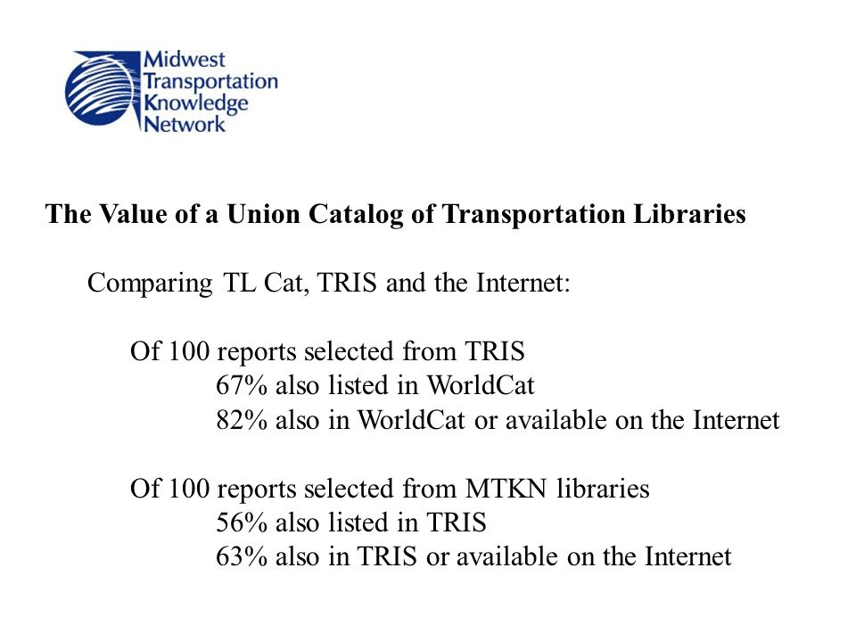 The Value of a Union Catalog of Transportation Libraries Comparing TL Cat, TRIS and the Internet: Of 100 reports selected from TRIS 67% also listed in