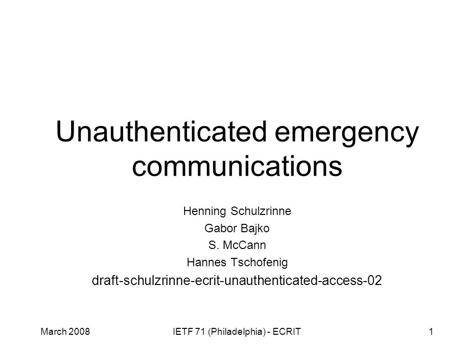 March 2008IETF 71 (Philadelphia) - ECRIT1 Unauthenticated emergency communications Henning Schulzrinne Gabor Bajko S. McCann Hannes Tschofenig draft-s