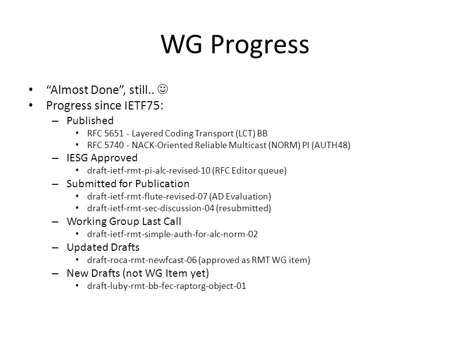 WG Progress Almost Done, still.. Progress since IETF75: – Published RFC 5651 - Layered Coding Transport (LCT) BB RFC 5740 - NACK-Oriented Reliable Mul