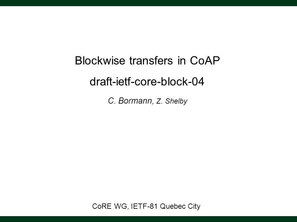 CoRE WG, IETF-81 Quebec City Blockwise transfers in CoAP draft-ietf-core-block-04 C. Bormann, Z. Shelby