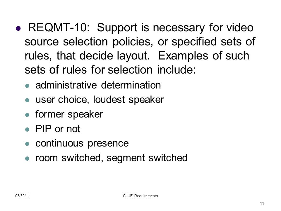 11 03/30/11CLUE Requirements REQMT-10: Support is necessary for video source selection policies, or specified sets of rules, that decide layout. Examp
