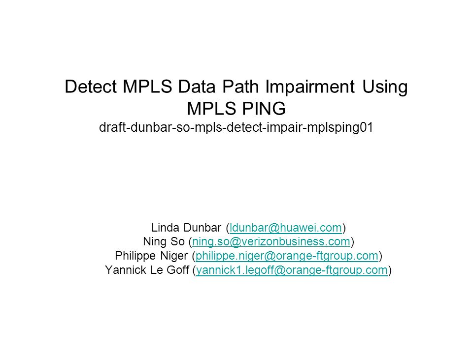 Detect MPLS Data Path Impairment Using MPLS PING draft-dunbar-so-mpls-detect-impair-mplsping01 Linda Dunbar (ldunbar@huawei.com)ldunbar@huawei.com Ning So (ning.so@verizonbusiness.com)ning.so@verizonbusiness.com Philippe Niger (philippe.niger@orange-ftgroup.com)philippe.niger@orange-ftgroup.com Yannick Le Goff (yannick1.legoff@orange-ftgroup.com)yannick1.legoff@orange-ftgroup.com