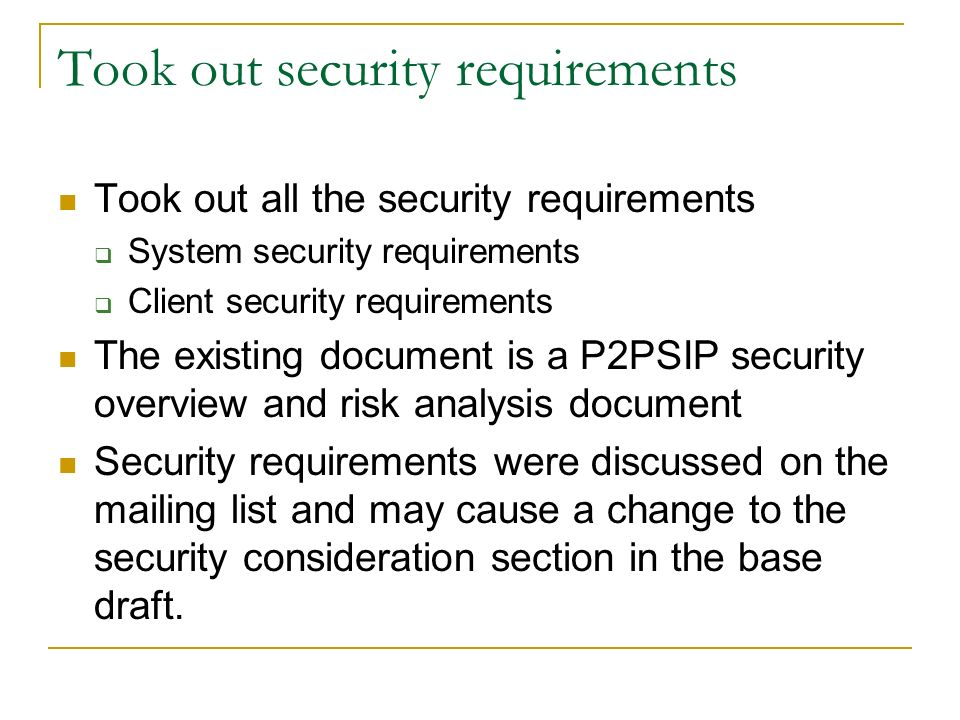 Took out security requirements Took out all the security requirements System security requirements Client security requirements The existing document is a P2PSIP security overview and risk analysis document Security requirements were discussed on the mailing list and may cause a change to the security consideration section in the base draft.