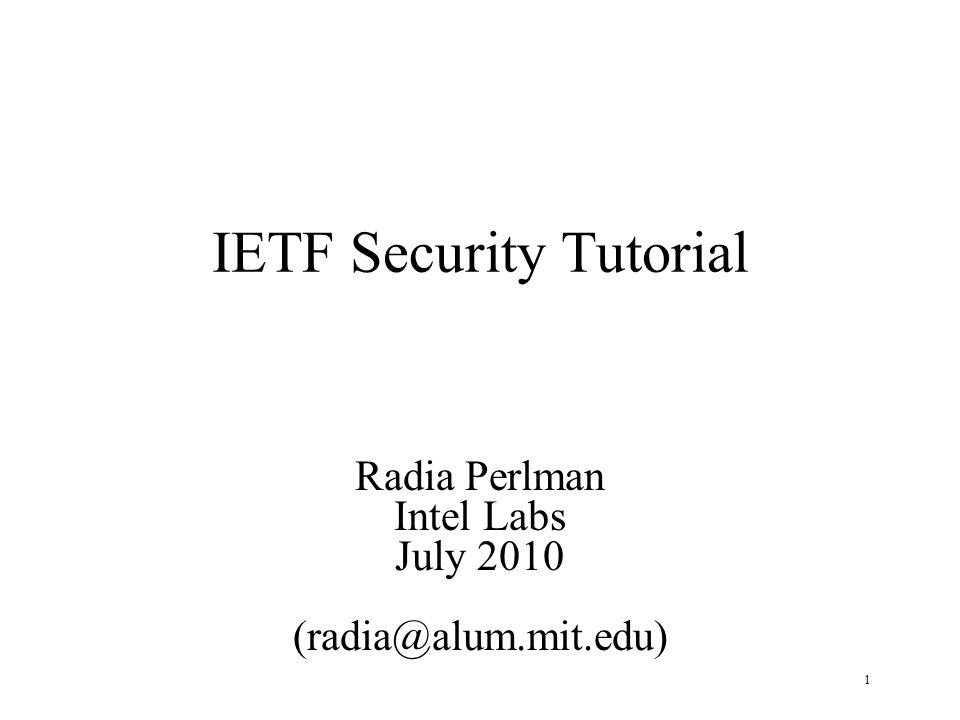1 IETF Security Tutorial Radia Perlman Intel Labs July 2010 (radia@alum.mit.edu)