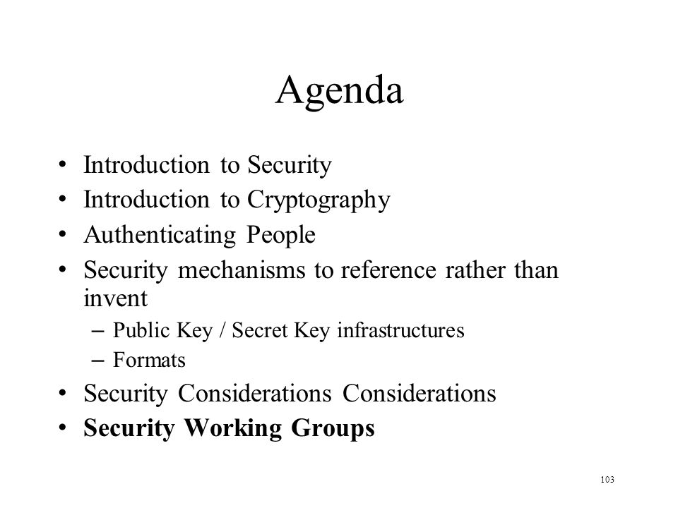 103 Agenda Introduction to Security Introduction to Cryptography Authenticating People Security mechanisms to reference rather than invent – Public Key / Secret Key infrastructures – Formats Security Considerations Considerations Security Working Groups