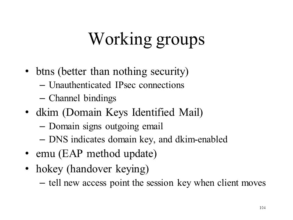 104 Working groups btns (better than nothing security) – Unauthenticated IPsec connections – Channel bindings dkim (Domain Keys Identified Mail) – Domain signs outgoing email – DNS indicates domain key, and dkim-enabled emu (EAP method update) hokey (handover keying) – tell new access point the session key when client moves
