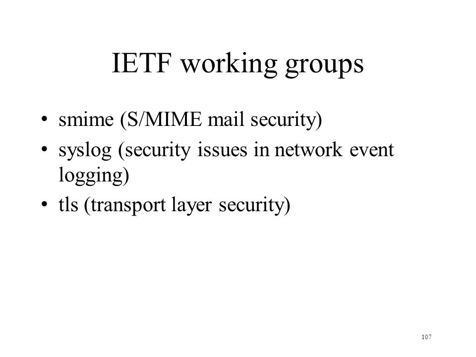 107 IETF working groups smime (S/MIME mail security) syslog (security issues in network event logging) tls (transport layer security)