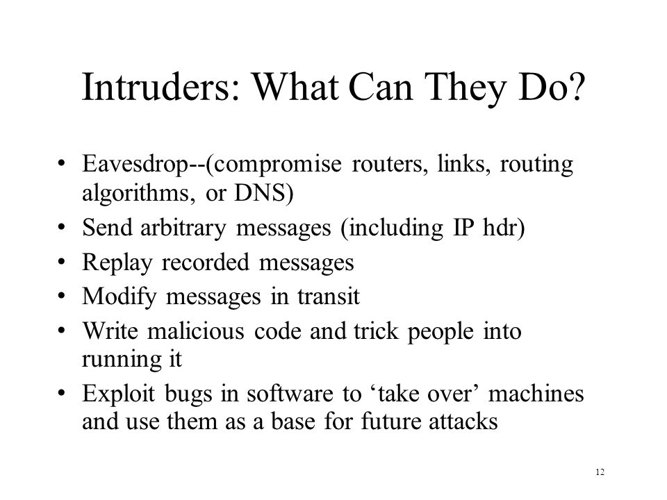 12 Intruders: What Can They Do? Eavesdrop--(compromise routers, links, routing algorithms, or DNS) Send arbitrary messages (including IP hdr) Replay r