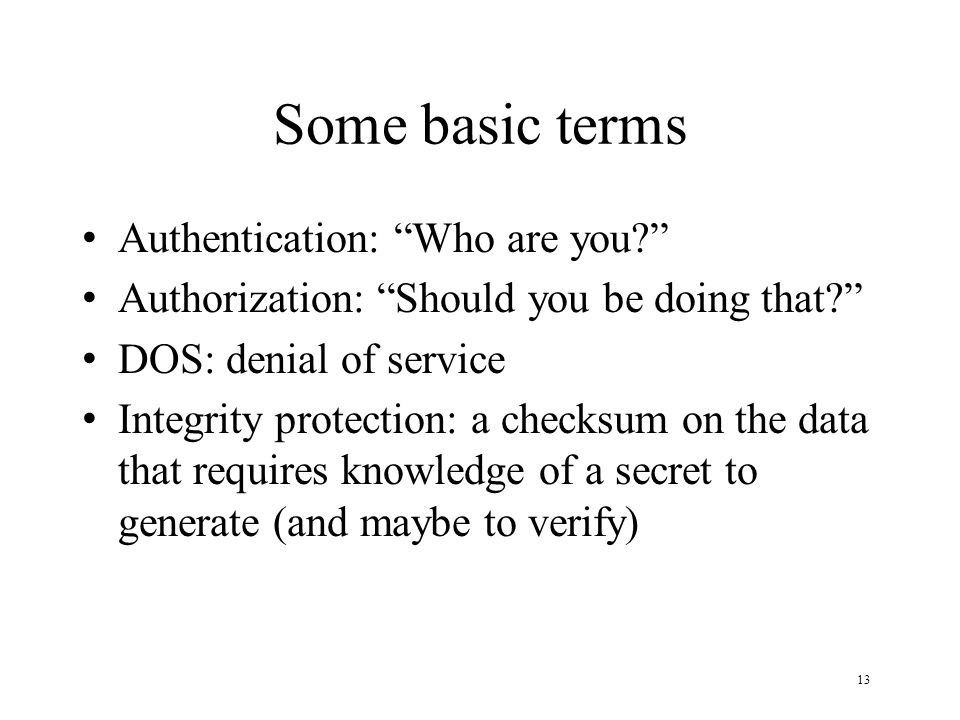 13 Some basic terms Authentication: Who are you? Authorization: Should you be doing that? DOS: denial of service Integrity protection: a checksum on t
