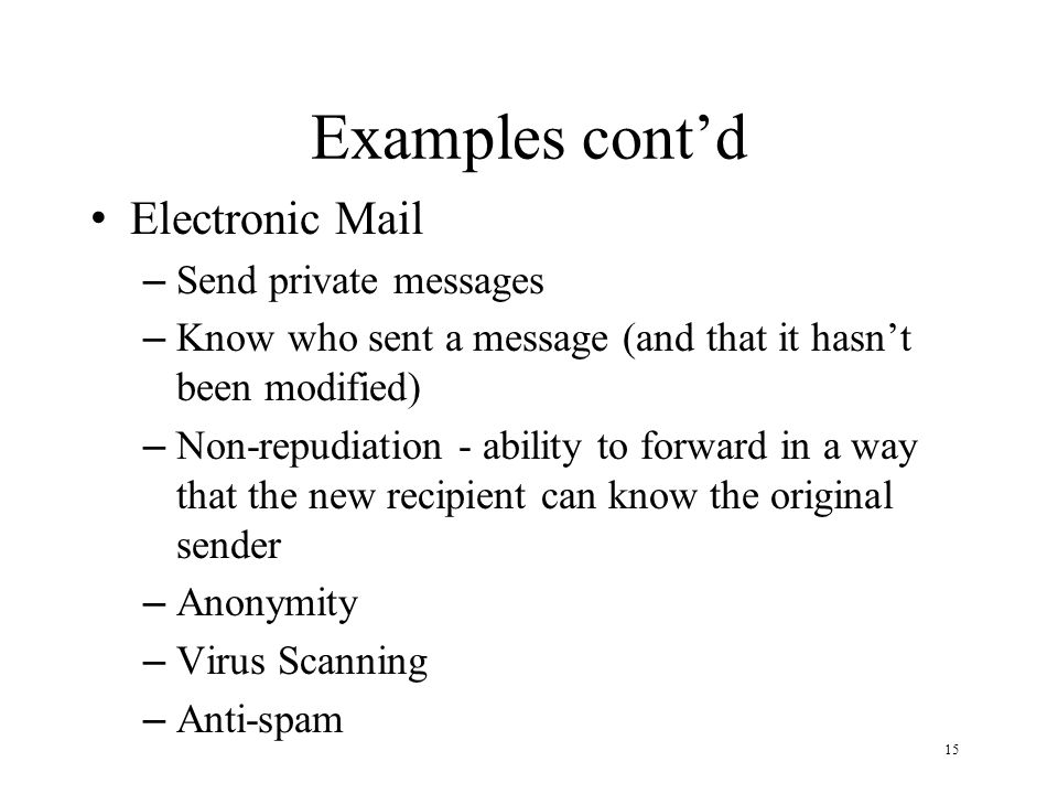 15 Examples contd Electronic Mail – Send private messages – Know who sent a message (and that it hasnt been modified) – Non-repudiation - ability to forward in a way that the new recipient can know the original sender – Anonymity – Virus Scanning – Anti-spam