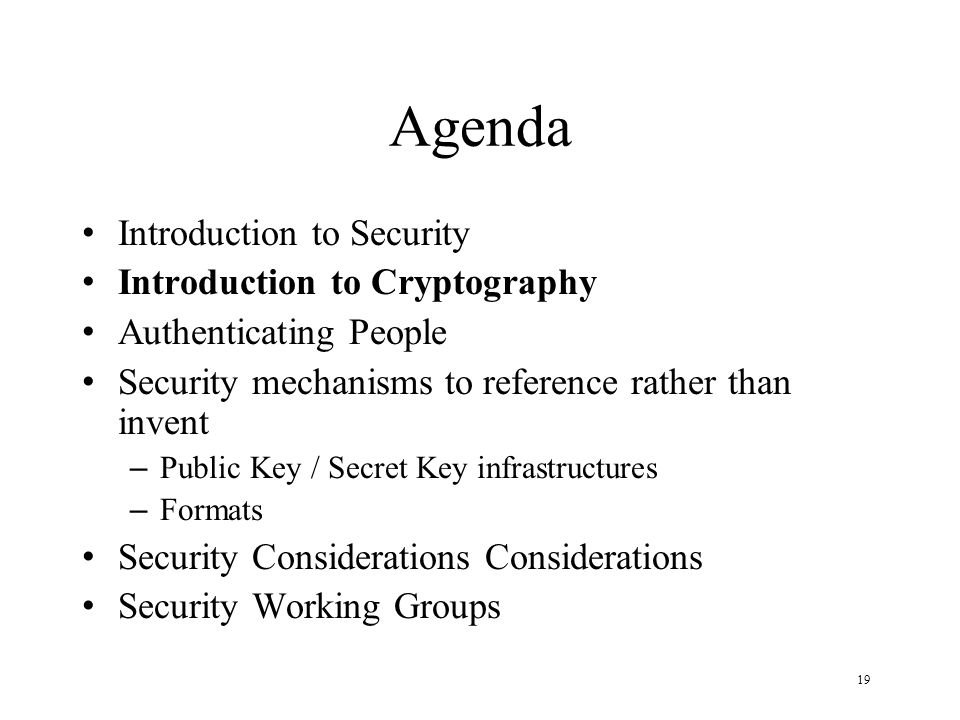 19 Agenda Introduction to Security Introduction to Cryptography Authenticating People Security mechanisms to reference rather than invent – Public Key / Secret Key infrastructures – Formats Security Considerations Considerations Security Working Groups