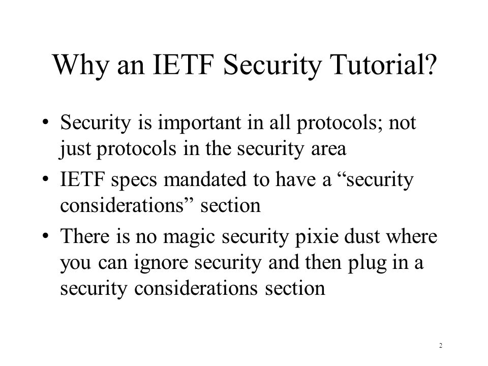 2 Why an IETF Security Tutorial? Security is important in all protocols; not just protocols in the security area IETF specs mandated to have a securit