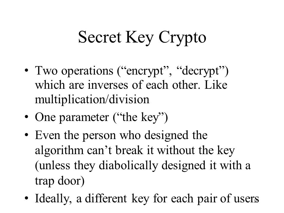 23 Secret Key Crypto Two operations (encrypt, decrypt) which are inverses of each other.
