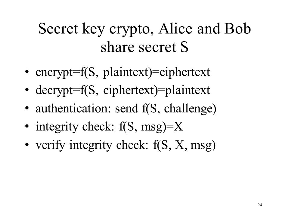 24 Secret key crypto, Alice and Bob share secret S encrypt=f(S, plaintext)=ciphertext decrypt=f(S, ciphertext)=plaintext authentication: send f(S, challenge) integrity check: f(S, msg)=X verify integrity check: f(S, X, msg)