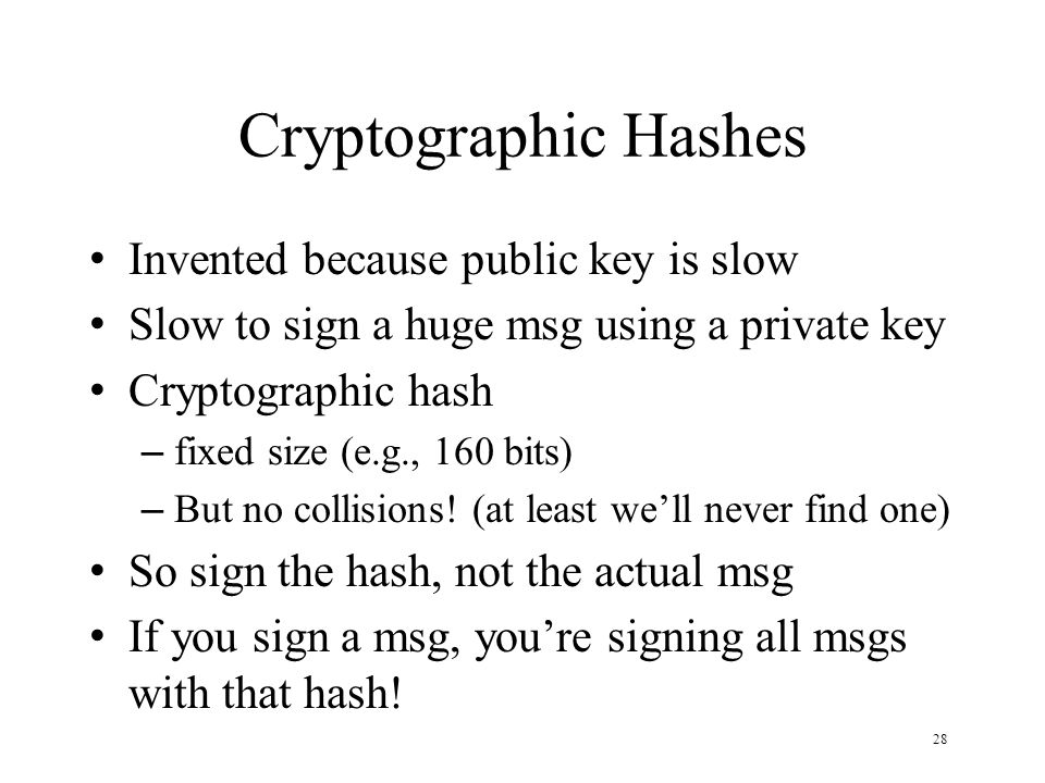 28 Cryptographic Hashes Invented because public key is slow Slow to sign a huge msg using a private key Cryptographic hash – fixed size (e.g., 160 bits) – But no collisions.