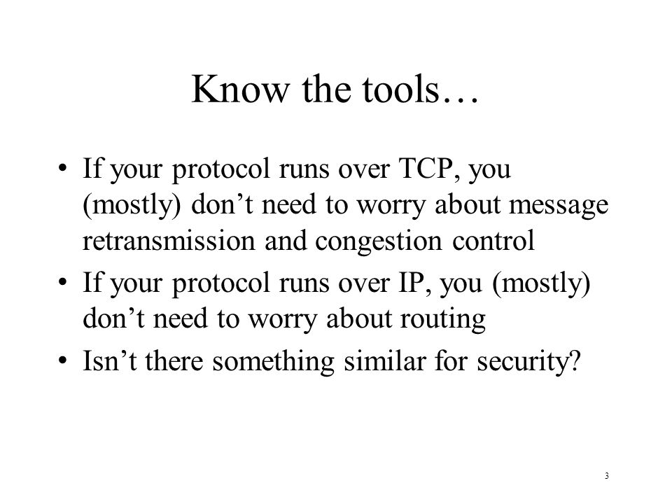 3 Know the tools… If your protocol runs over TCP, you (mostly) dont need to worry about message retransmission and congestion control If your protocol runs over IP, you (mostly) dont need to worry about routing Isnt there something similar for security