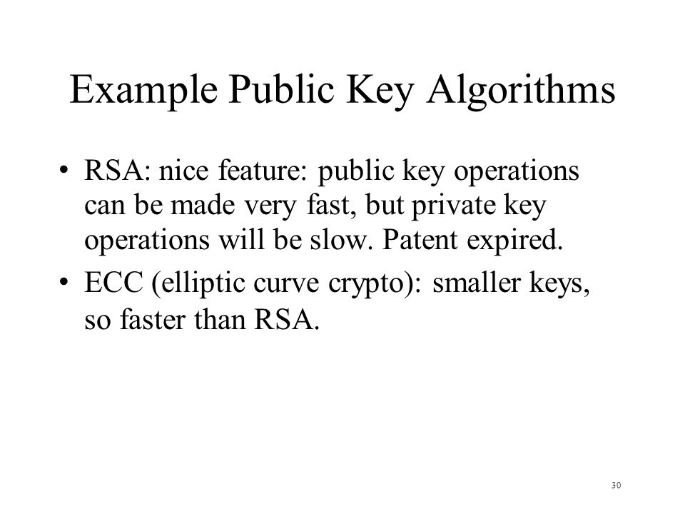 30 Example Public Key Algorithms RSA: nice feature: public key operations can be made very fast, but private key operations will be slow. Patent expir