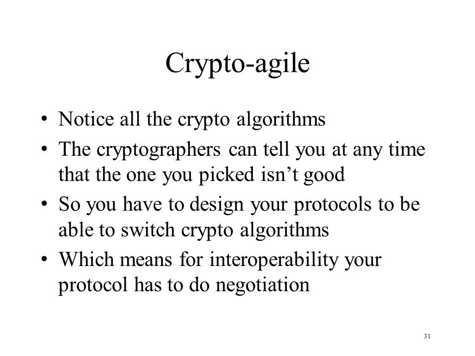 31 Crypto-agile Notice all the crypto algorithms The cryptographers can tell you at any time that the one you picked isnt good So you have to design your protocols to be able to switch crypto algorithms Which means for interoperability your protocol has to do negotiation