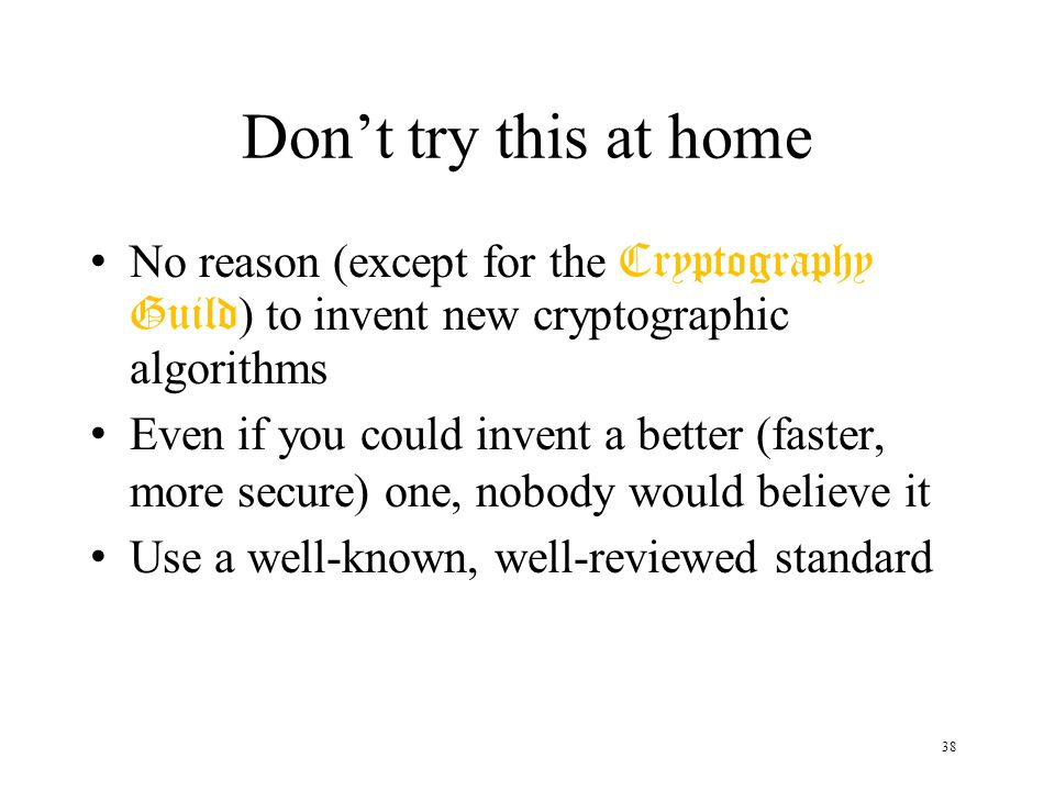 38 Dont try this at home No reason (except for the Cryptography Guild ) to invent new cryptographic algorithms Even if you could invent a better (fast