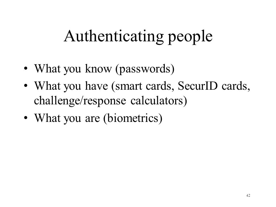 42 Authenticating people What you know (passwords) What you have (smart cards, SecurID cards, challenge/response calculators) What you are (biometrics