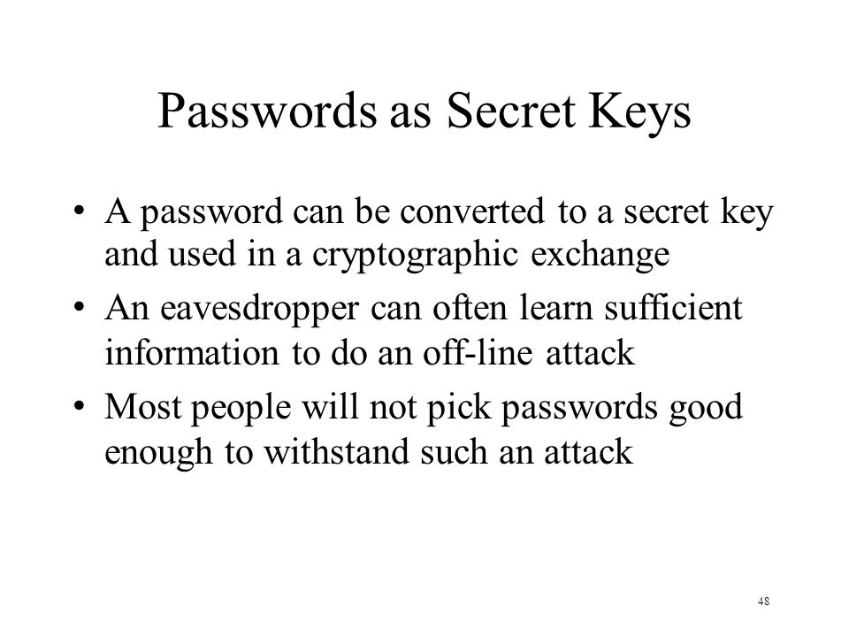 48 Passwords as Secret Keys A password can be converted to a secret key and used in a cryptographic exchange An eavesdropper can often learn sufficien