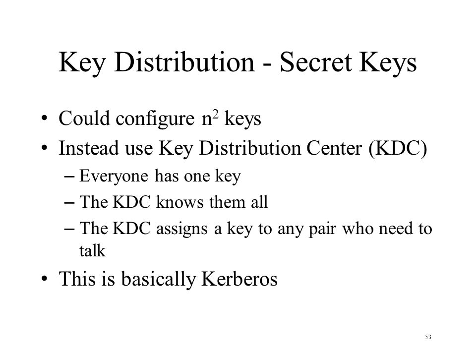 53 Key Distribution - Secret Keys Could configure n 2 keys Instead use Key Distribution Center (KDC) – Everyone has one key – The KDC knows them all – The KDC assigns a key to any pair who need to talk This is basically Kerberos