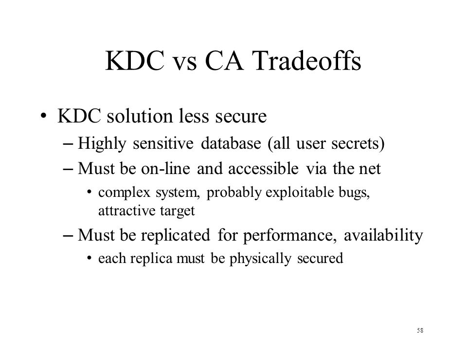 58 KDC vs CA Tradeoffs KDC solution less secure – Highly sensitive database (all user secrets) – Must be on-line and accessible via the net complex system, probably exploitable bugs, attractive target – Must be replicated for performance, availability each replica must be physically secured