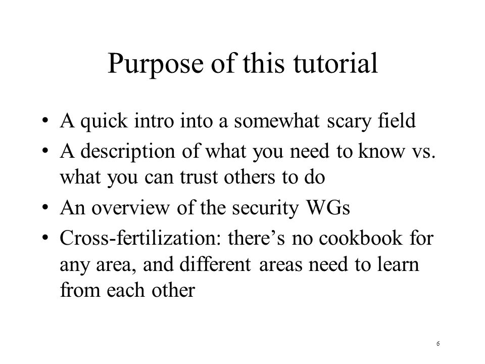 6 Purpose of this tutorial A quick intro into a somewhat scary field A description of what you need to know vs. what you can trust others to do An ove