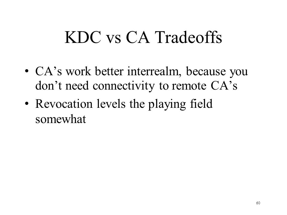 60 KDC vs CA Tradeoffs CAs work better interrealm, because you dont need connectivity to remote CAs Revocation levels the playing field somewhat