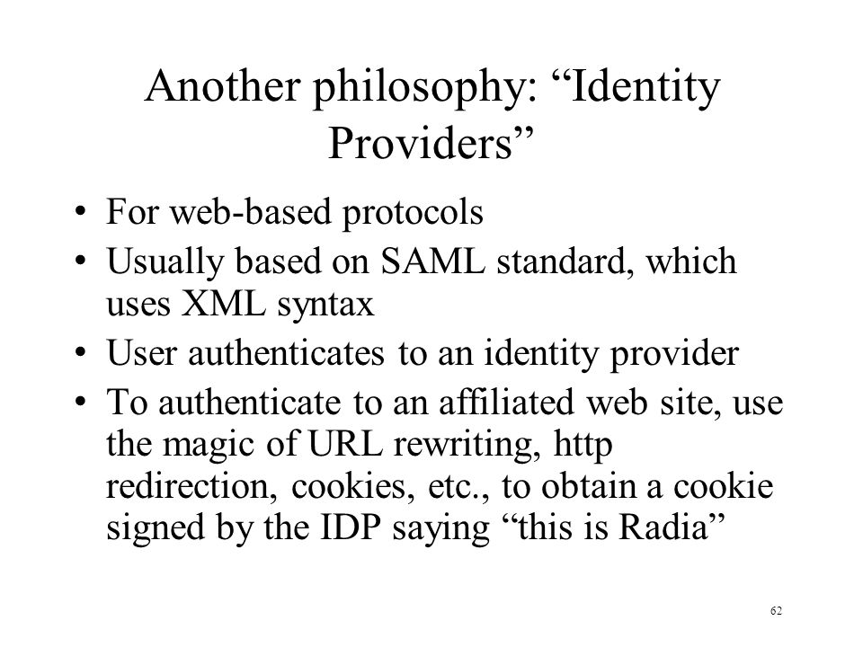 62 Another philosophy: Identity Providers For web-based protocols Usually based on SAML standard, which uses XML syntax User authenticates to an identity provider To authenticate to an affiliated web site, use the magic of URL rewriting, http redirection, cookies, etc., to obtain a cookie signed by the IDP saying this is Radia