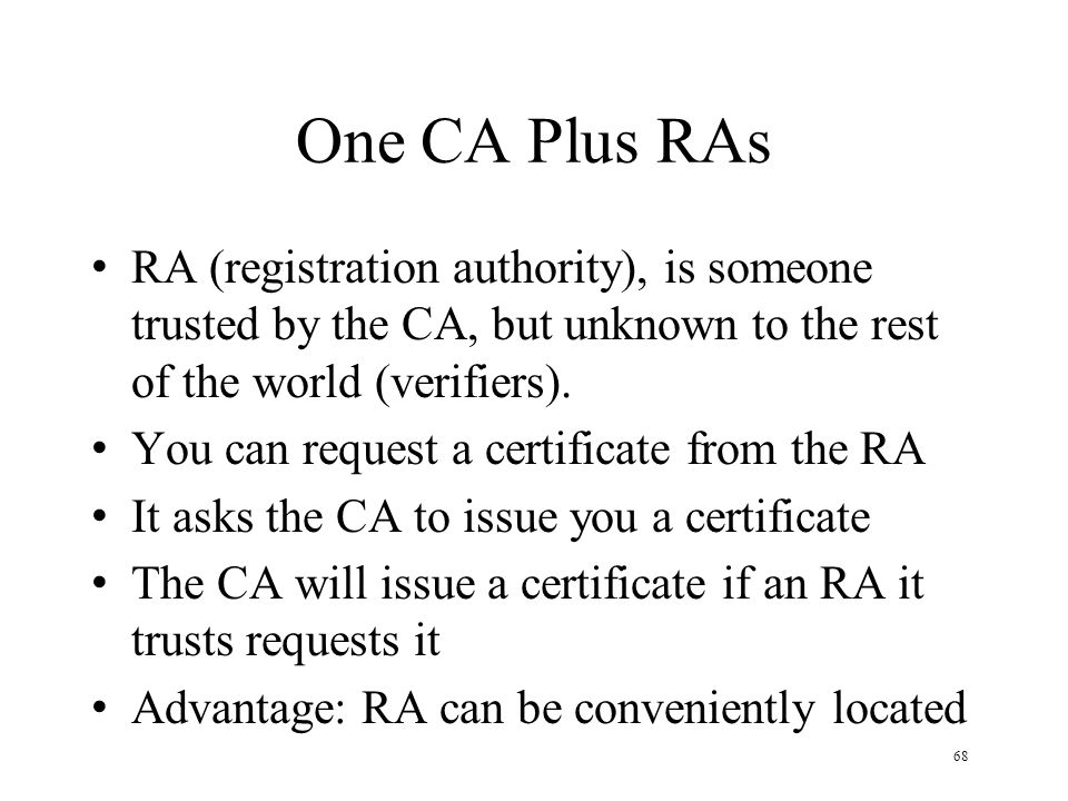 68 One CA Plus RAs RA (registration authority), is someone trusted by the CA, but unknown to the rest of the world (verifiers).
