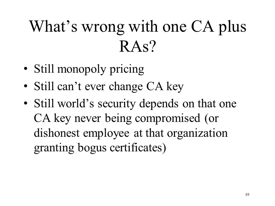 69 Whats wrong with one CA plus RAs? Still monopoly pricing Still cant ever change CA key Still worlds security depends on that one CA key never being