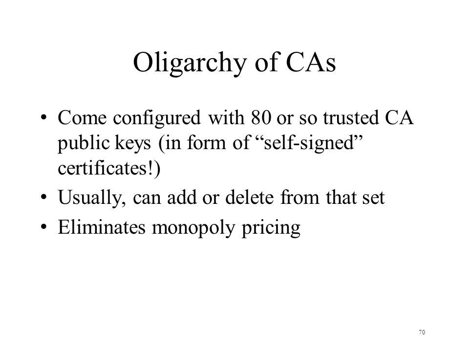70 Oligarchy of CAs Come configured with 80 or so trusted CA public keys (in form of self-signed certificates!) Usually, can add or delete from that s
