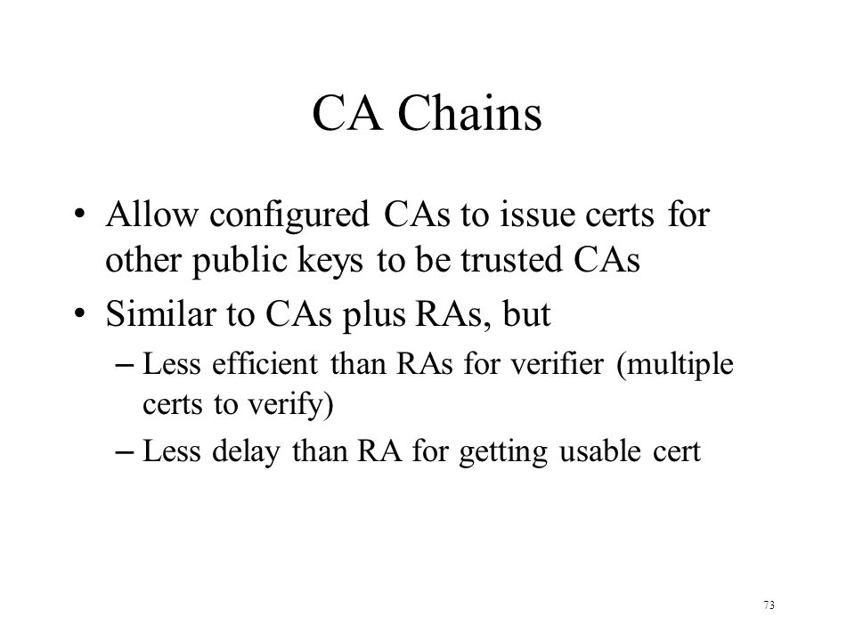73 CA Chains Allow configured CAs to issue certs for other public keys to be trusted CAs Similar to CAs plus RAs, but – Less efficient than RAs for verifier (multiple certs to verify) – Less delay than RA for getting usable cert