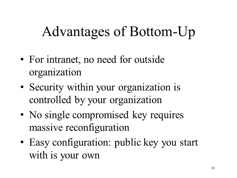 80 Advantages of Bottom-Up For intranet, no need for outside organization Security within your organization is controlled by your organization No single compromised key requires massive reconfiguration Easy configuration: public key you start with is your own
