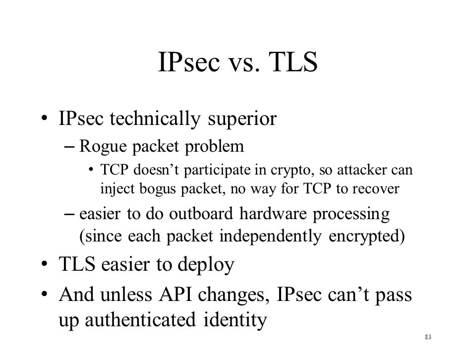 83 IPsec vs. TLS IPsec technically superior – Rogue packet problem TCP doesnt participate in crypto, so attacker can inject bogus packet, no way for T